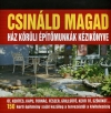 CSINÁLD MAGAD - HÁZ KÖRÜLI ÉPÍTŐMUNKÁK KÉZIKÖNYVE
